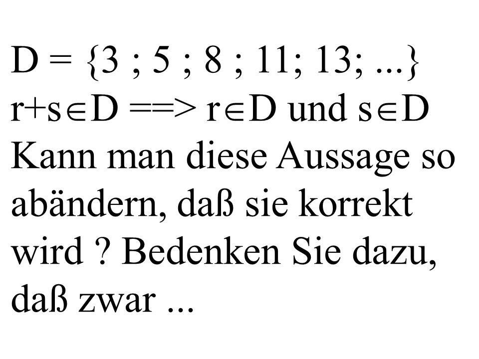 D = {3 ; 5 ; 8 ; 11; 13;...} r+s  D ==> r  D und s  D Kann man diese Aussage so abändern, daß sie korrekt wird ? Bedenken Sie dazu, daß zwar...