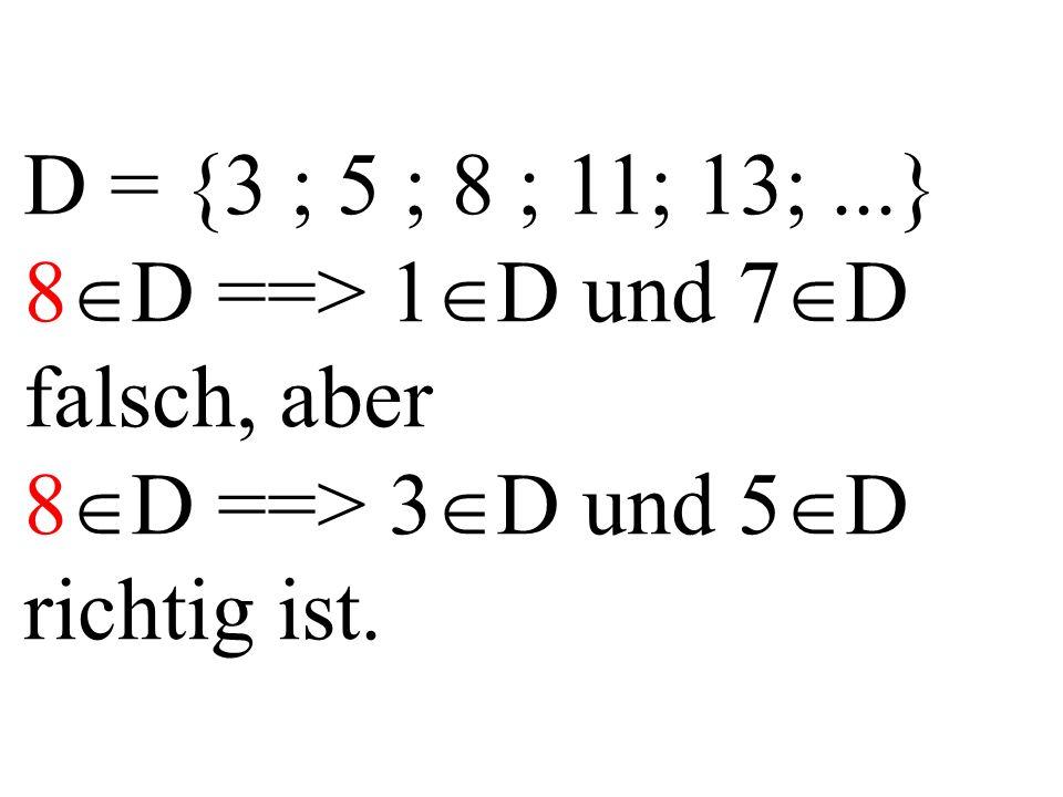 D = {3 ; 5 ; 8 ; 11; 13;...} 8  D ==> 1  D und 7  D falsch, aber 8  D ==> 3  D und 5  D richtig ist.