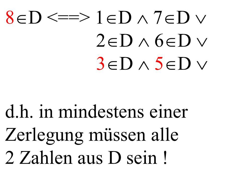 8  D 1  D  7  D  2  D  6  D  3  D  5  D  d.h. in mindestens einer Zerlegung müssen alle 2 Zahlen aus D sein !