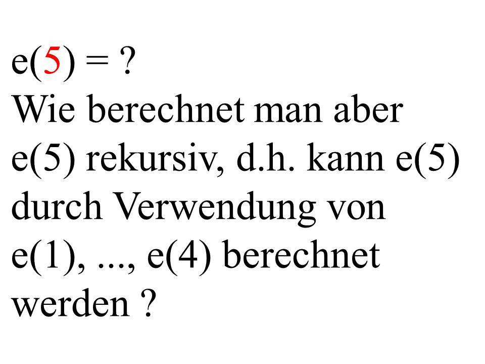 e(5) = ? Wie berechnet man aber e(5) rekursiv, d.h. kann e(5) durch Verwendung von e(1),..., e(4) berechnet werden ?