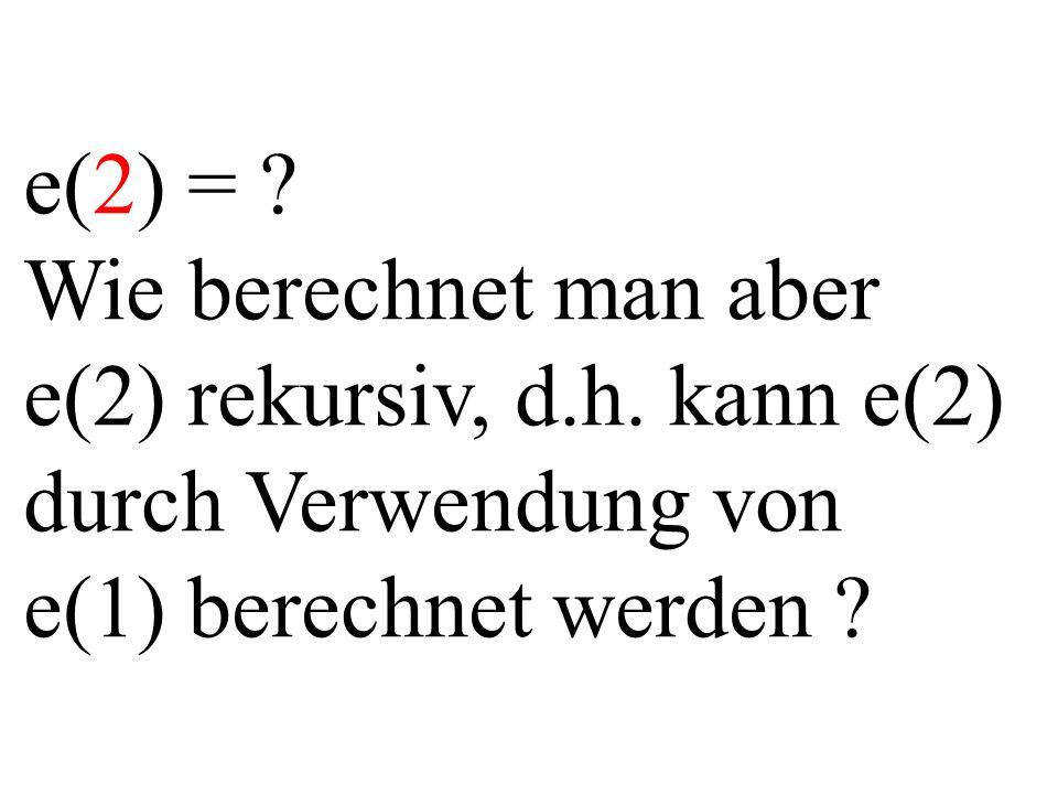 e(2) = ? Wie berechnet man aber e(2) rekursiv, d.h. kann e(2) durch Verwendung von e(1) berechnet werden ?