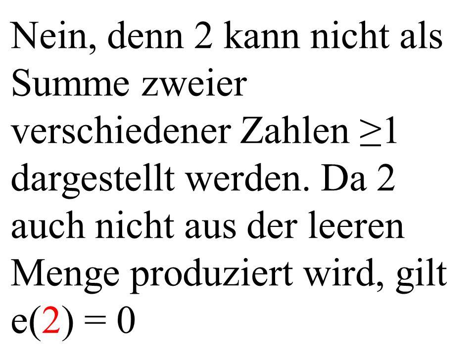 Nein, denn 2 kann nicht als Summe zweier verschiedener Zahlen ≥1 dargestellt werden. Da 2 auch nicht aus der leeren Menge produziert wird, gilt e(2) =
