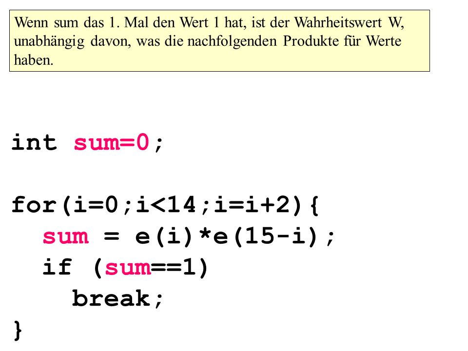 int sum=0; for(i=0;i<14;i=i+2){ sum = e(i)*e(15-i); if (sum==1) break; } Wenn sum das 1.