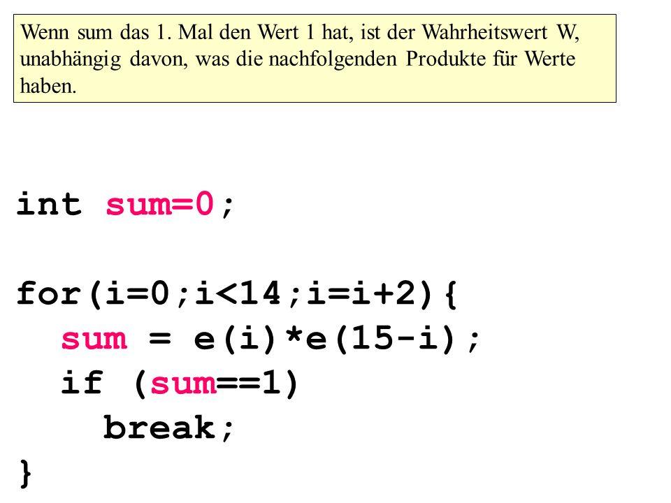 int sum=0; for(i=0;i<14;i=i+2){ sum = e(i)*e(15-i); if (sum==1) break; } Wenn sum das 1. Mal den Wert 1 hat, ist der Wahrheitswert W, unabhängig davon
