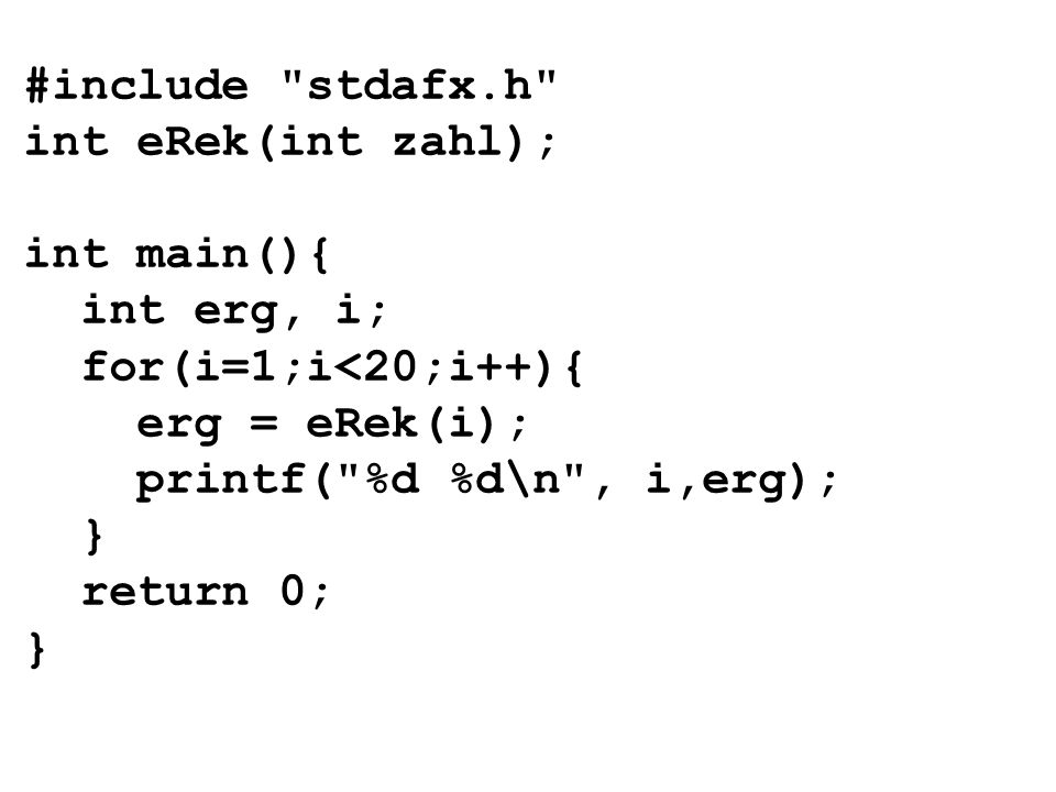 #include stdafx.h int eRek(int zahl); int main(){ int erg, i; for(i=1;i<20;i++){ erg = eRek(i); printf( %d %d\n , i,erg); } return 0; }