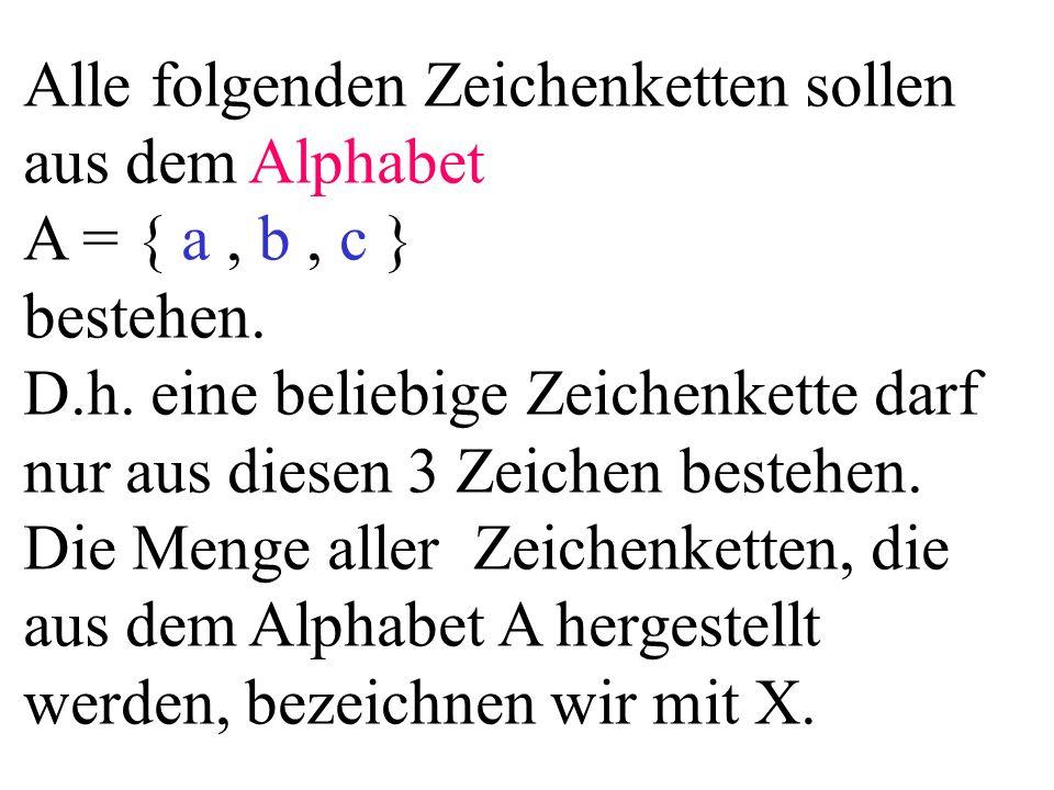 Alle folgenden Zeichenketten sollen aus dem Alphabet A = { a, b, c } bestehen. D.h. eine beliebige Zeichenkette darf nur aus diesen 3 Zeichen bestehen