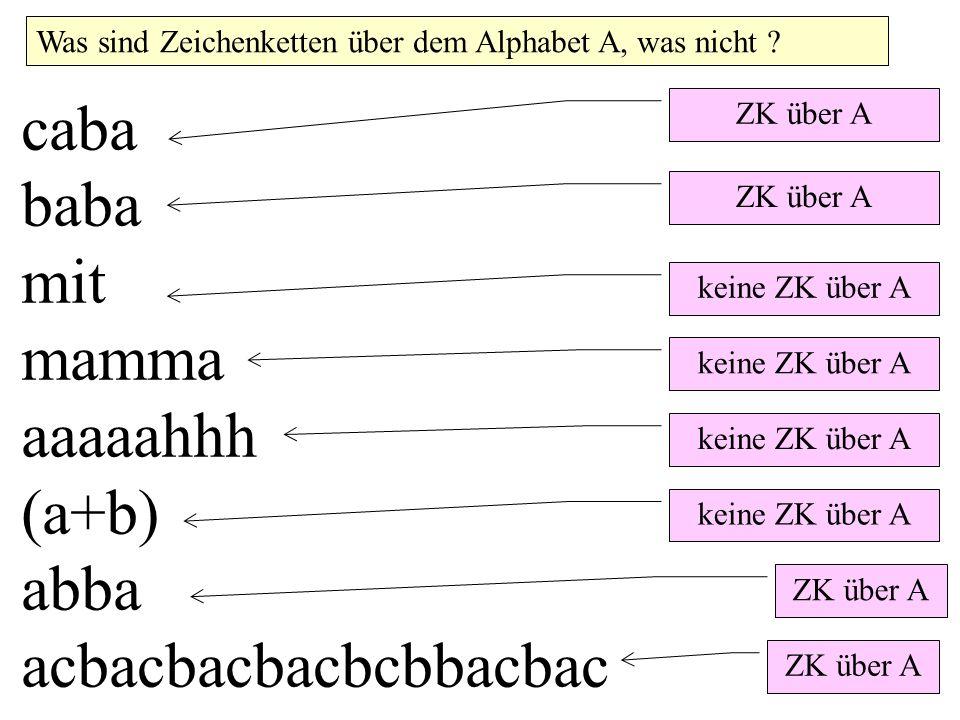 caba baba mit mamma aaaaahhh (a+b) abba acbacbacbacbcbbacbac ZK über A Was sind Zeichenketten über dem Alphabet A, was nicht ? ZK über A keine ZK über