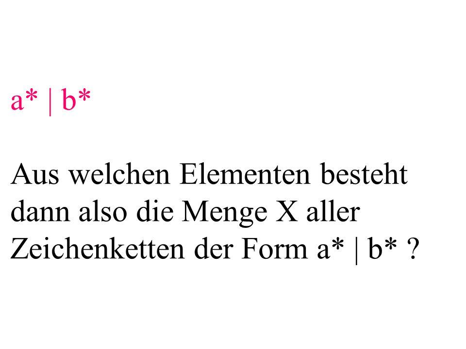 a* | b* Aus welchen Elementen besteht dann also die Menge X aller Zeichenketten der Form a* | b* ?