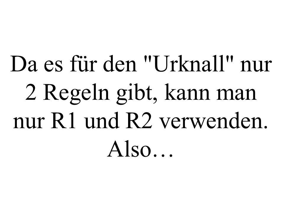 Da es für den Urknall nur 2 Regeln gibt, kann man nur R1 und R2 verwenden. Also…