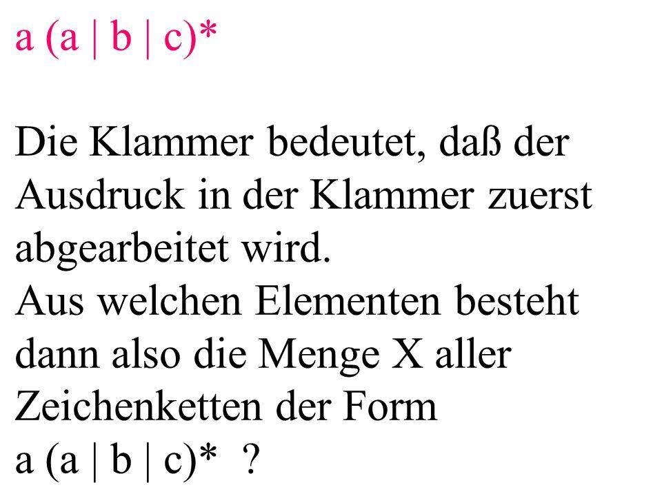 a (a | b | c)* Die Klammer bedeutet, daß der Ausdruck in der Klammer zuerst abgearbeitet wird. Aus welchen Elementen besteht dann also die Menge X all