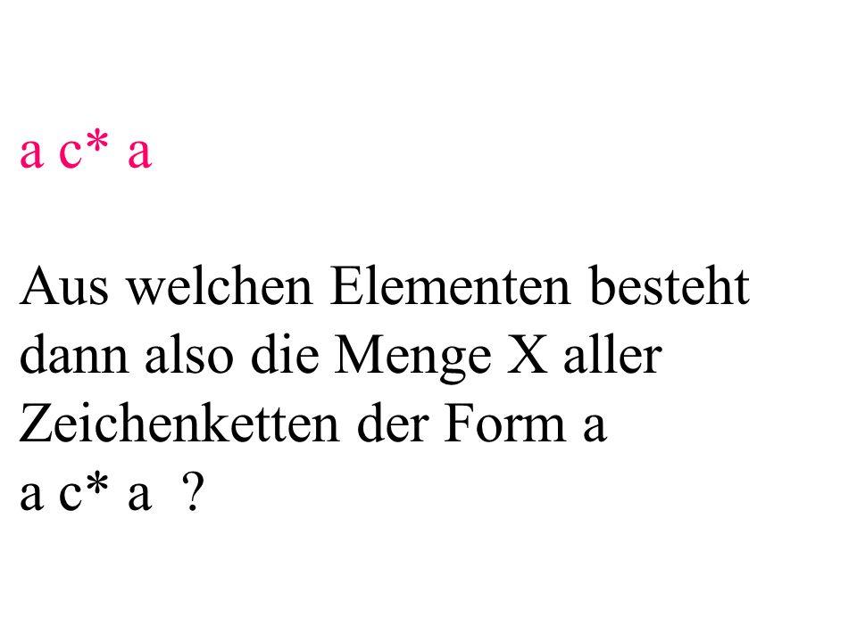 a c* a Aus welchen Elementen besteht dann also die Menge X aller Zeichenketten der Form a a c* a ?
