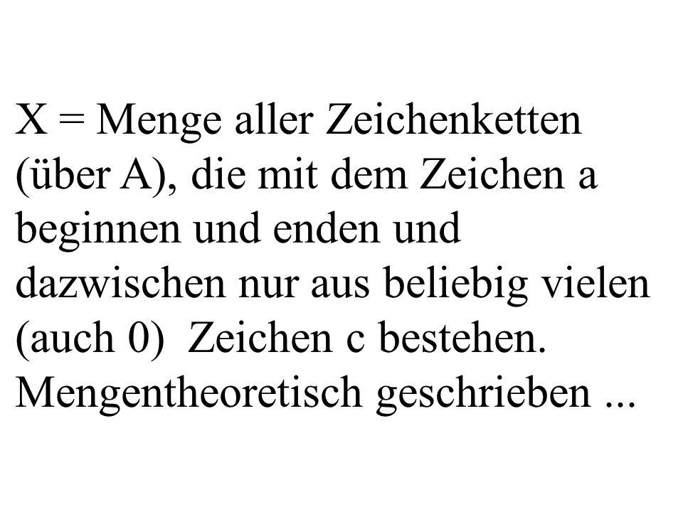 X = Menge aller Zeichenketten (über A), die mit dem Zeichen a beginnen und enden und dazwischen nur aus beliebig vielen (auch 0) Zeichen c bestehen.