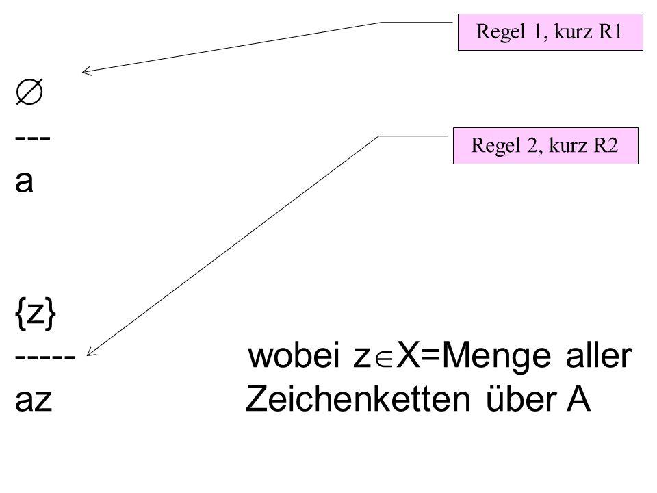  --- a {z} ----- wobei z  X=Menge aller az Zeichenketten über A Regel 1, kurz R1 Regel 2, kurz R2