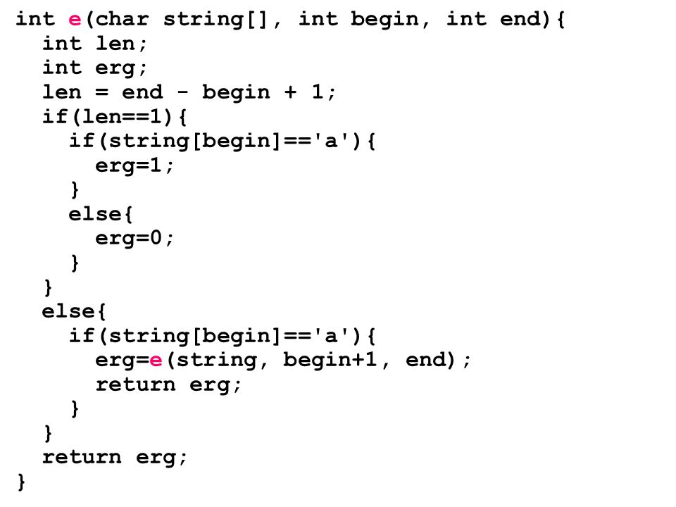 int e(char string[], int begin, int end){ int len; int erg; len = end - begin + 1; if(len==1){ if(string[begin]== a ){ erg=1; } else{ erg=0; } else{ if(string[begin]== a ){ erg=e(string, begin+1, end); return erg; } return erg; }