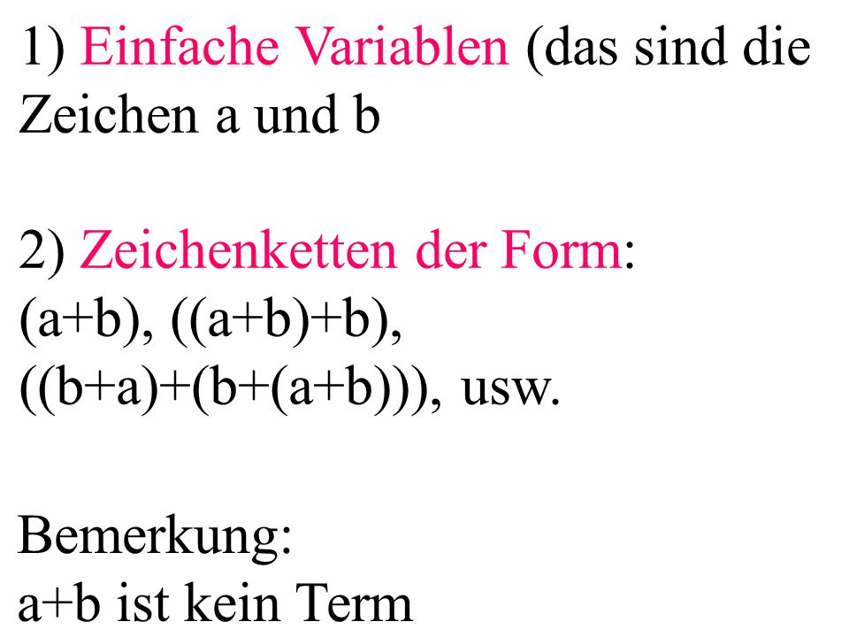 1) Einfache Variablen (das sind die Zeichen a und b 2) Zeichenketten der Form: (a+b), ((a+b)+b), ((b+a)+(b+(a+b))), usw. Bemerkung: a+b ist kein Term