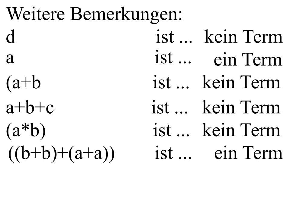Weitere Bemerkungen: d ist...kein Term a ist... ein Term (a+b ist...kein Term a+b+c ist...kein Term (a*b) ist...kein Term ((b+b)+(a+a)) ist... ein Ter