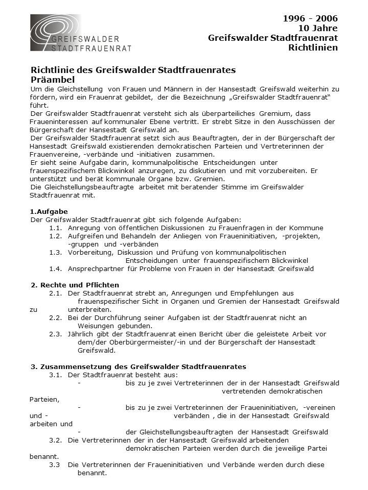 """1996 - 2006 10 Jahre Greifswalder Stadtfrauenrat Richtlinien Richtlinie des Greifswalder Stadtfrauenrates Präambel Um die Gleichstellung von Frauen und Männern in der Hansestadt Greifswald weiterhin zu fördern, wird ein Frauenrat gebildet, der die Bezeichnung """"Greifswalder Stadtfrauenrat führt."""