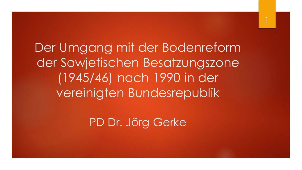 Der Umgang mit der Bodenreform der Sowjetischen Besatzungszone (1945/46) nach 1990 in der vereinigten Bundesrepublik PD Dr. Jörg Gerke 1