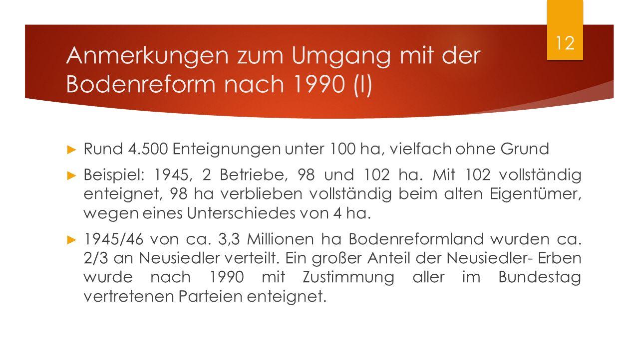 Anmerkungen zum Umgang mit der Bodenreform nach 1990 (I) ► Rund 4.500 Enteignungen unter 100 ha, vielfach ohne Grund ► Beispiel: 1945, 2 Betriebe, 98 und 102 ha.