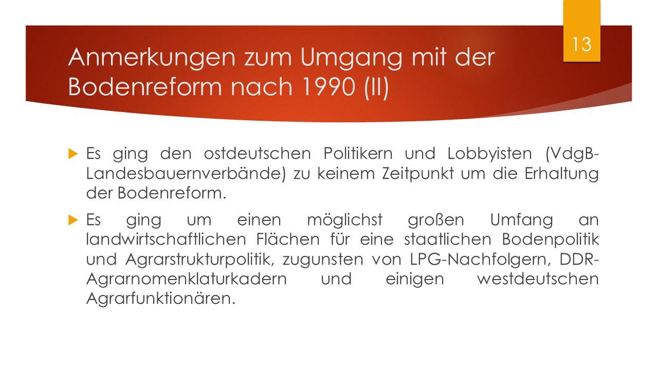 Anmerkungen zum Umgang mit der Bodenreform nach 1990 (II)  Es ging den ostdeutschen Politikern und Lobbyisten (VdgB- Landesbauernverbände) zu keinem