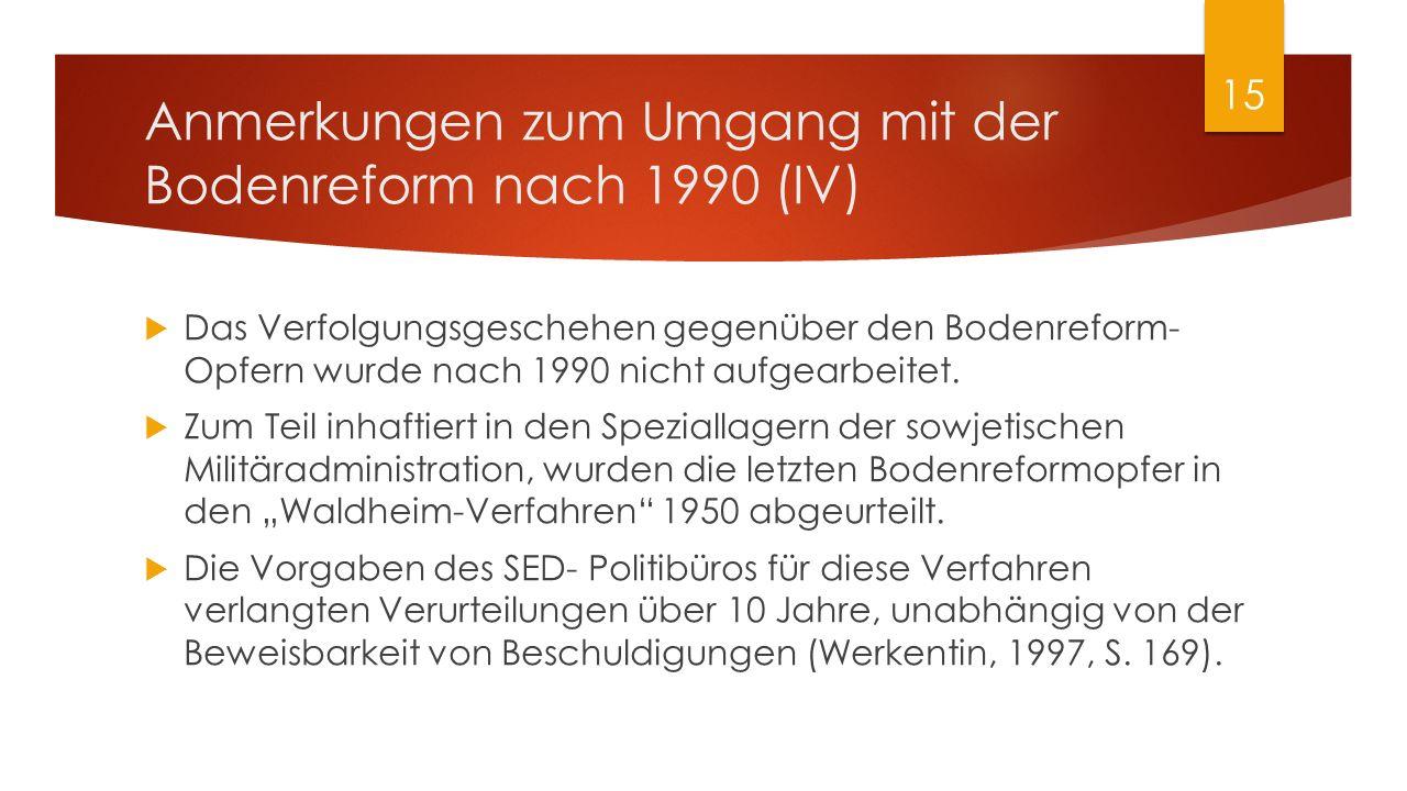 Anmerkungen zum Umgang mit der Bodenreform nach 1990 (IV)  Das Verfolgungsgeschehen gegenüber den Bodenreform- Opfern wurde nach 1990 nicht aufgearbe