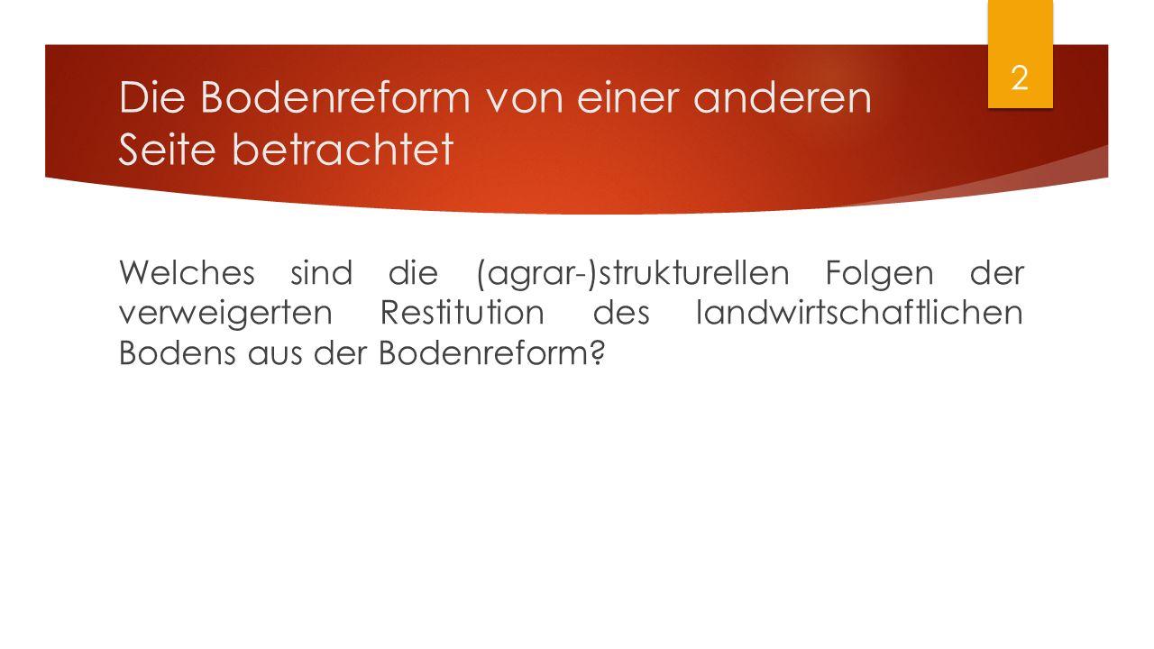 Die Bodenreform von einer anderen Seite betrachtet Welches sind die (agrar-)strukturellen Folgen der verweigerten Restitution des landwirtschaftlichen Bodens aus der Bodenreform.