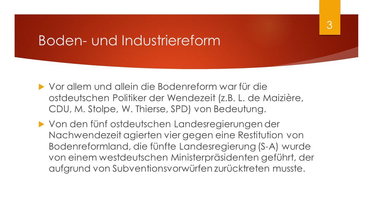 Boden- und Industriereform  Vor allem und allein die Bodenreform war für die ostdeutschen Politiker der Wendezeit (z.B. L. de Maizière, CDU, M. Stolp