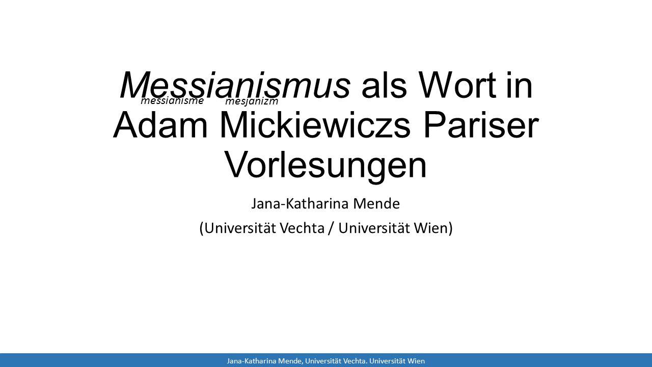 Messianismus als Wort in Adam Mickiewiczs Pariser Vorlesungen Jana-Katharina Mende (Universität Vechta / Universität Wien) Jana-Katharina Mende, Universität Vechta.