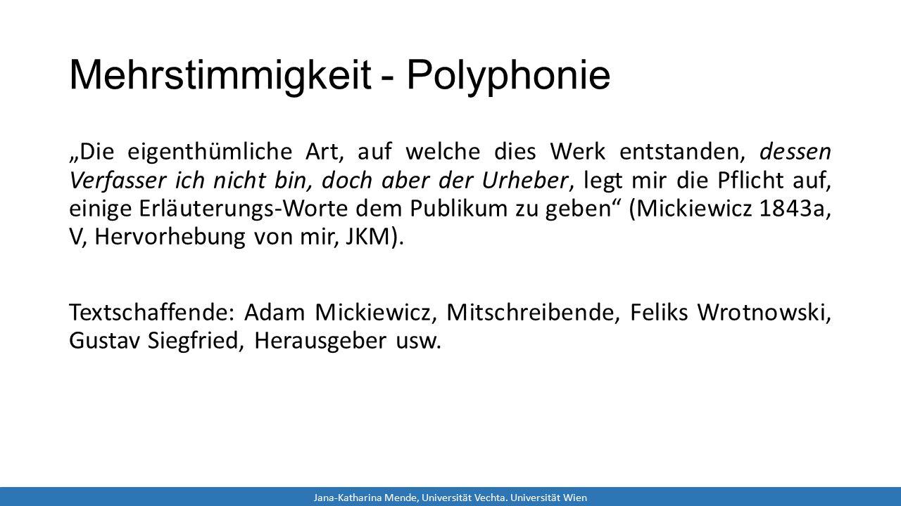 """Mehrstimmigkeit - Polyphonie """"Die eigenthümliche Art, auf welche dies Werk entstanden, dessen Verfasser ich nicht bin, doch aber der Urheber, legt mir die Pflicht auf, einige Erläuterungs-Worte dem Publikum zu geben (Mickiewicz 1843a, V, Hervorhebung von mir, JKM)."""