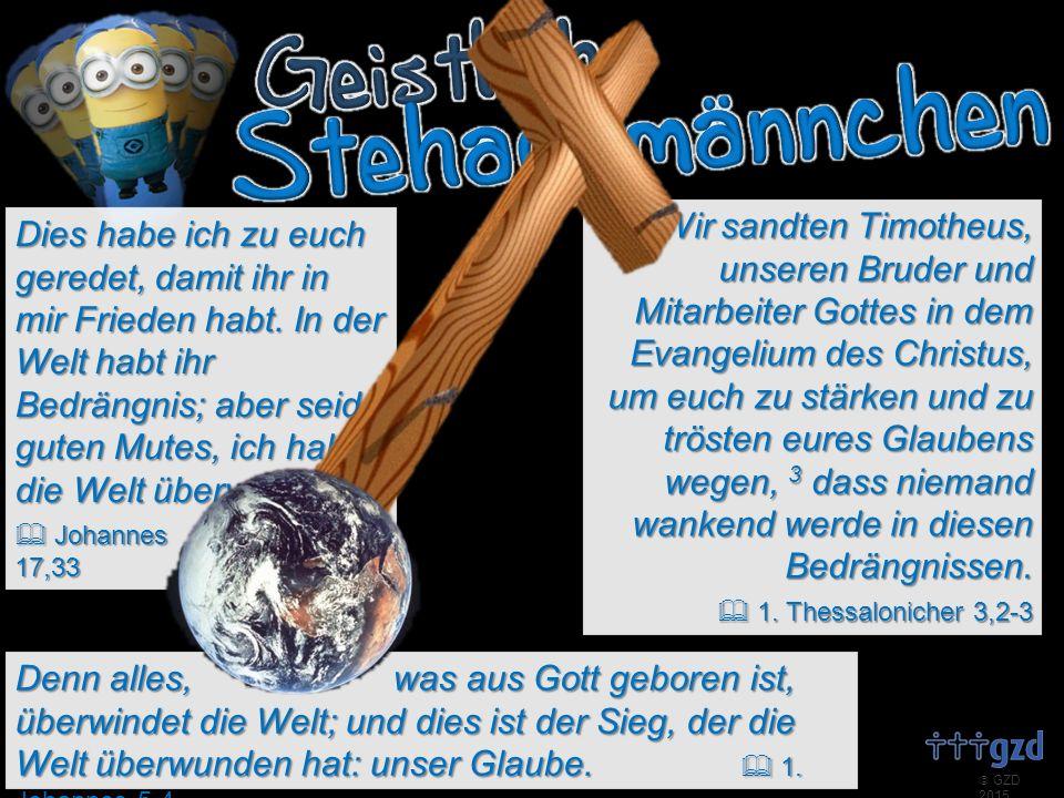  GZD 2015 Denn alles, was aus Gott geboren ist, überwindet die Welt; und dies ist der Sieg, der die Welt überwunden hat: unser Glaube.