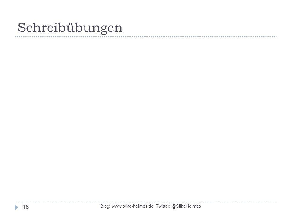 Schreibübungen Blog: www.silke-heimes.de Twitter: @SilkeHeimes 16