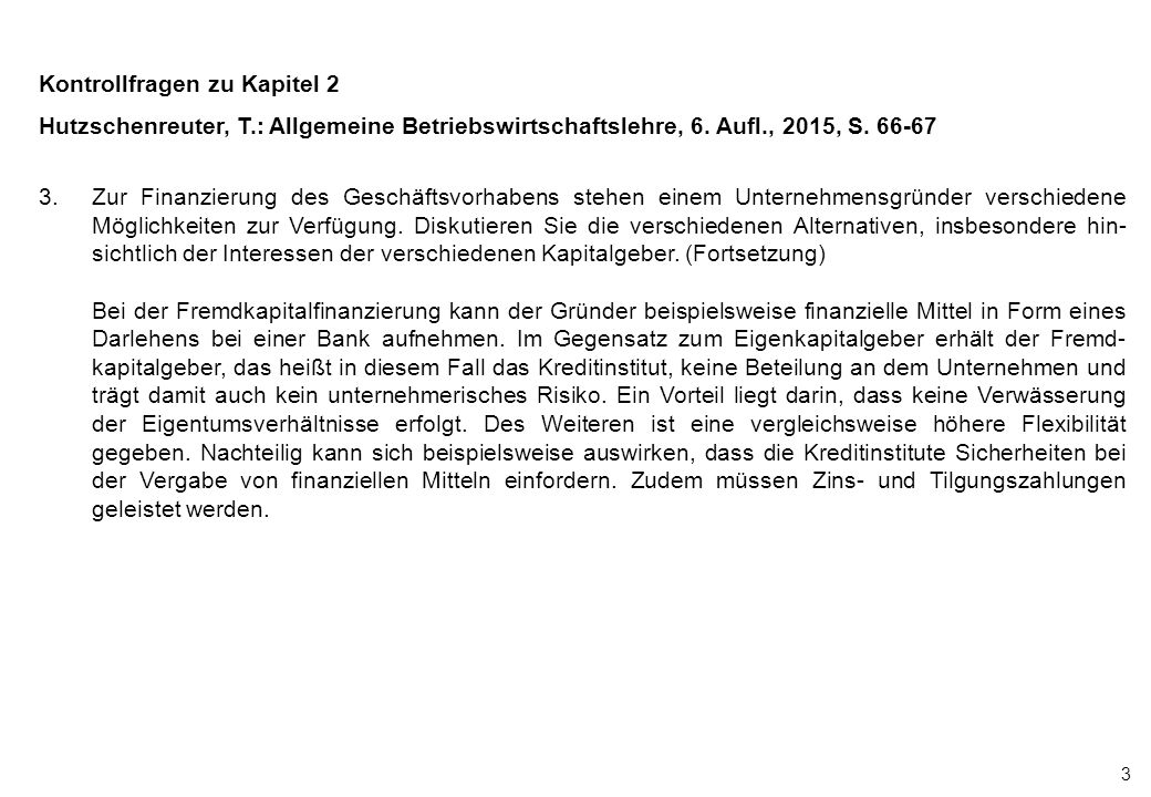 3 Kontrollfragen zu Kapitel 2 Hutzschenreuter, T.: Allgemeine Betriebswirtschaftslehre, 6. Aufl., 2015, S. 66-67 3.Zur Finanzierung des Geschäftsvorha