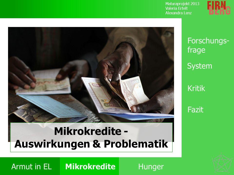 Maturaprojekt 2013 Valeria Ertelt Alexandra Lenz Armut in ELMikrokrediteHunger Kritik System Forschungs- frage Fazit Mikrokredite - Auswirkungen & Pro