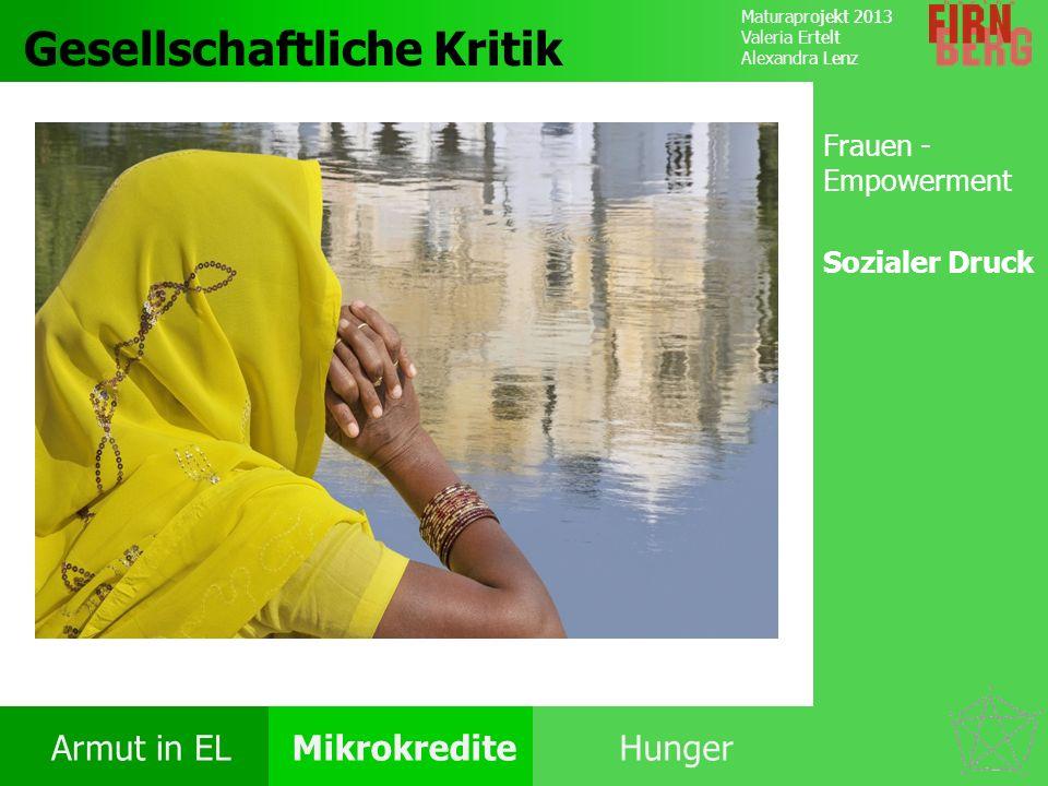 Maturaprojekt 2013 Valeria Ertelt Alexandra Lenz Armut in ELMikrokrediteHunger Kritik System Forschungs- frage Fazit Gesellschaftliche Kritik Frauen -