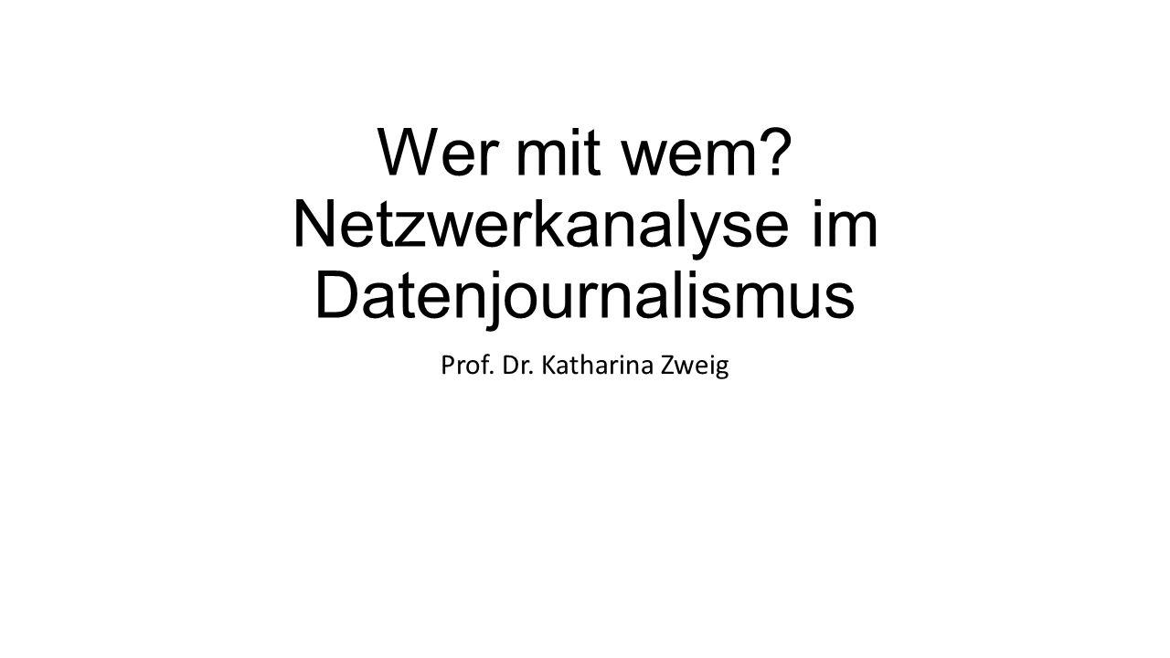 Wer mit wem? Netzwerkanalyse im Datenjournalismus Prof. Dr. Katharina Zweig