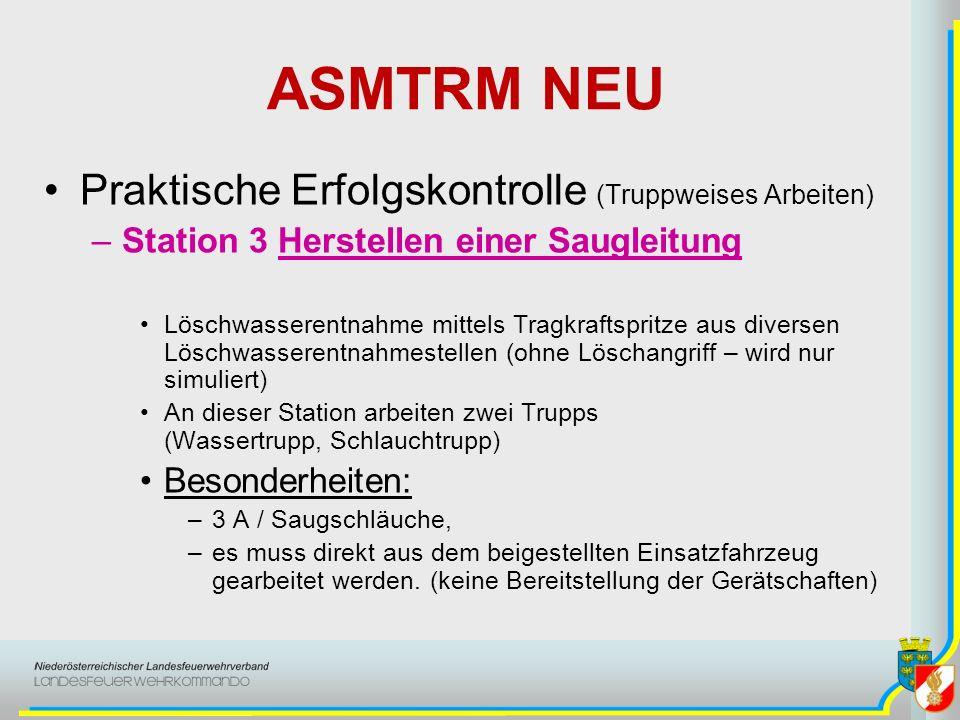 ASMTRM NEU Praktische Erfolgskontrolle (Truppweises Arbeiten) –Station 3 Herstellen einer Saugleitung Löschwasserentnahme mittels Tragkraftspritze aus diversen Löschwasserentnahmestellen (ohne Löschangriff – wird nur simuliert) An dieser Station arbeiten zwei Trupps (Wassertrupp, Schlauchtrupp) Besonderheiten: –3 A / Saugschläuche, –es muss direkt aus dem beigestellten Einsatzfahrzeug gearbeitet werden.