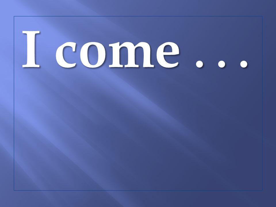 I come...