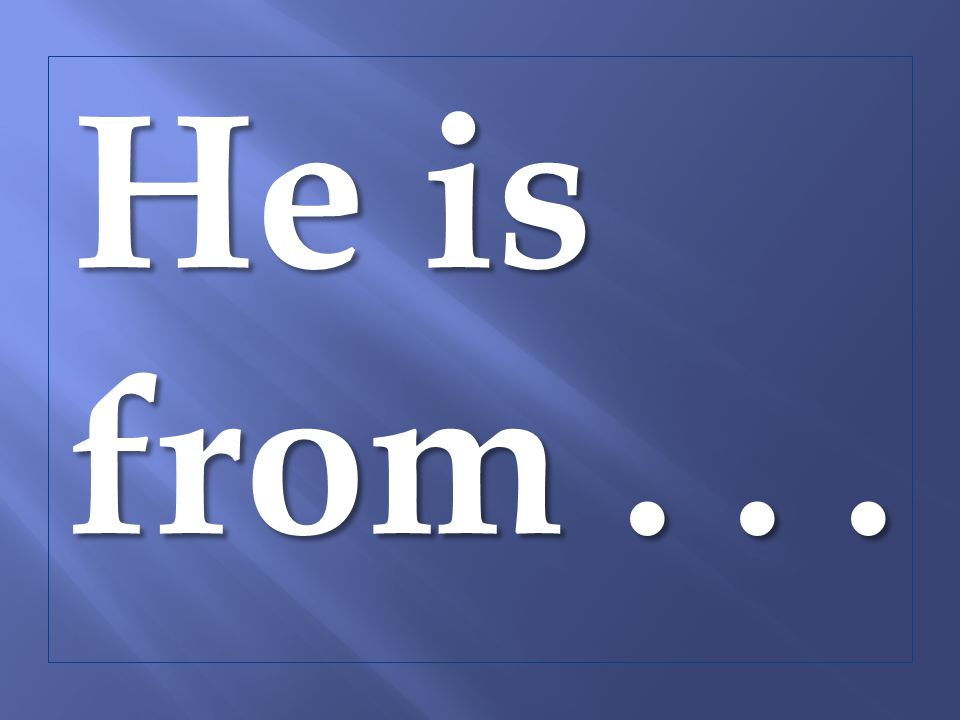 He is from...