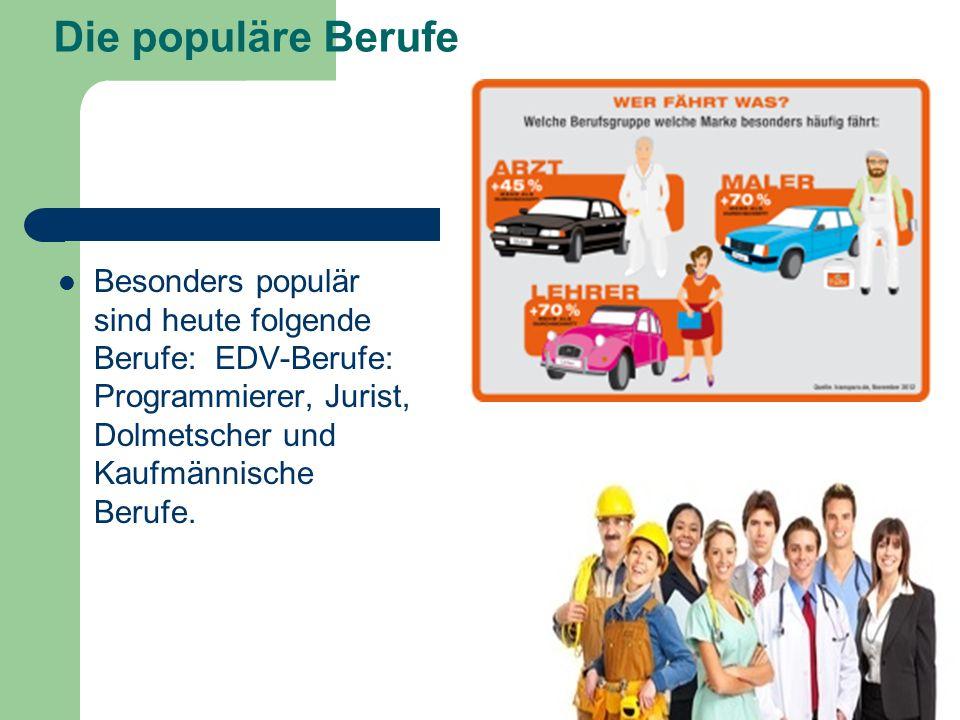 Die populäre Berufe Besonders populär sind heute folgende Berufe: EDV-Berufe: Programmierer, Jurist, Dolmetscher und Kaufmännische Berufe.