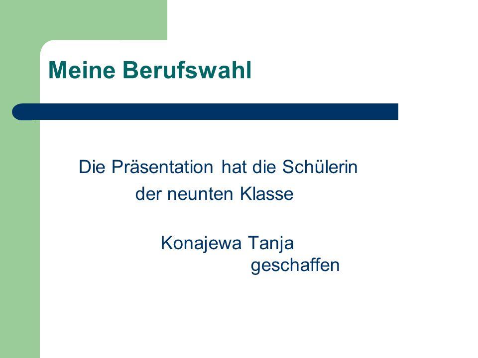 Die Präsentation hat die Schülerin der neunten Klasse Konajewa Tanja geschaffen Meine Berufswahl