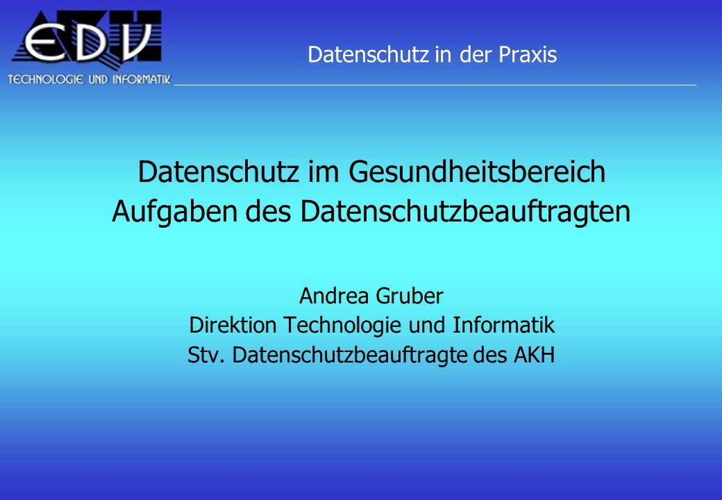 Datenschutz in der Praxis Datenschutz im Gesundheitsbereich Aufgaben des Datenschutzbeauftragten Andrea Gruber Direktion Technologie und Informatik St