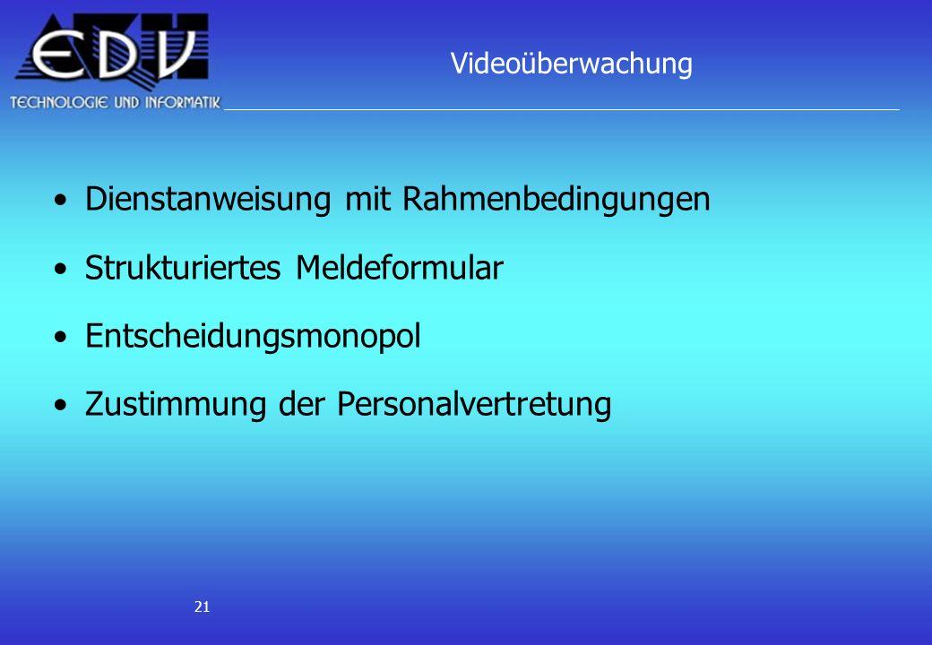 21 Videoüberwachung Dienstanweisung mit Rahmenbedingungen Strukturiertes Meldeformular Entscheidungsmonopol Zustimmung der Personalvertretung