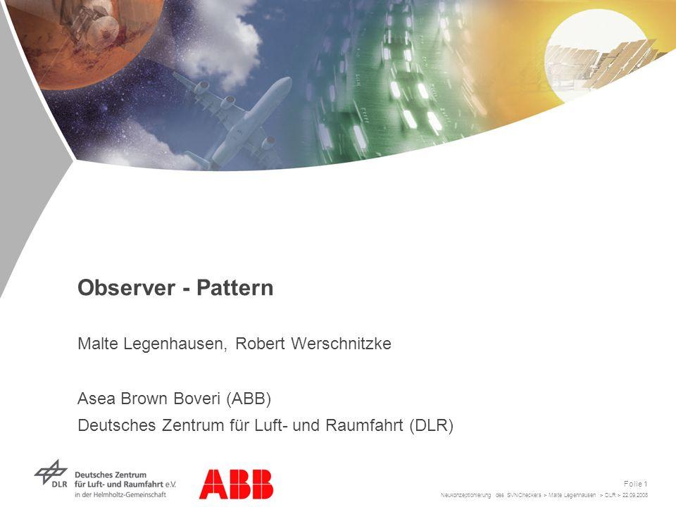 Neukonzeptionierung des SVNCheckers > Malte Legenhausen > DLR > 22.09.2008 Folie 1 Observer - Pattern Malte Legenhausen, Robert Werschnitzke Asea Brown Boveri (ABB) Deutsches Zentrum für Luft- und Raumfahrt (DLR)