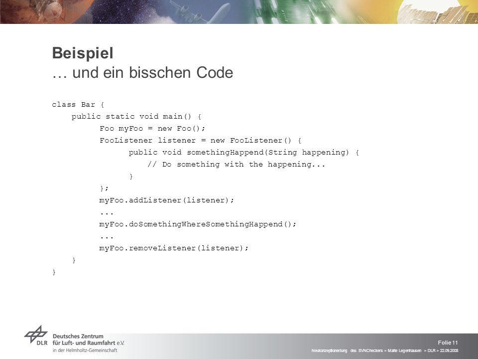 Neukonzeptioneriung des SVNCheckers > Malte Legenhausen > DLR > 22.09.2008 Folie 11 Beispiel … und ein bisschen Code class Bar { public static void main() { Foo myFoo = new Foo(); FooListener listener = new FooListener() { public void somethingHappend(String happening) { // Do something with the happening...
