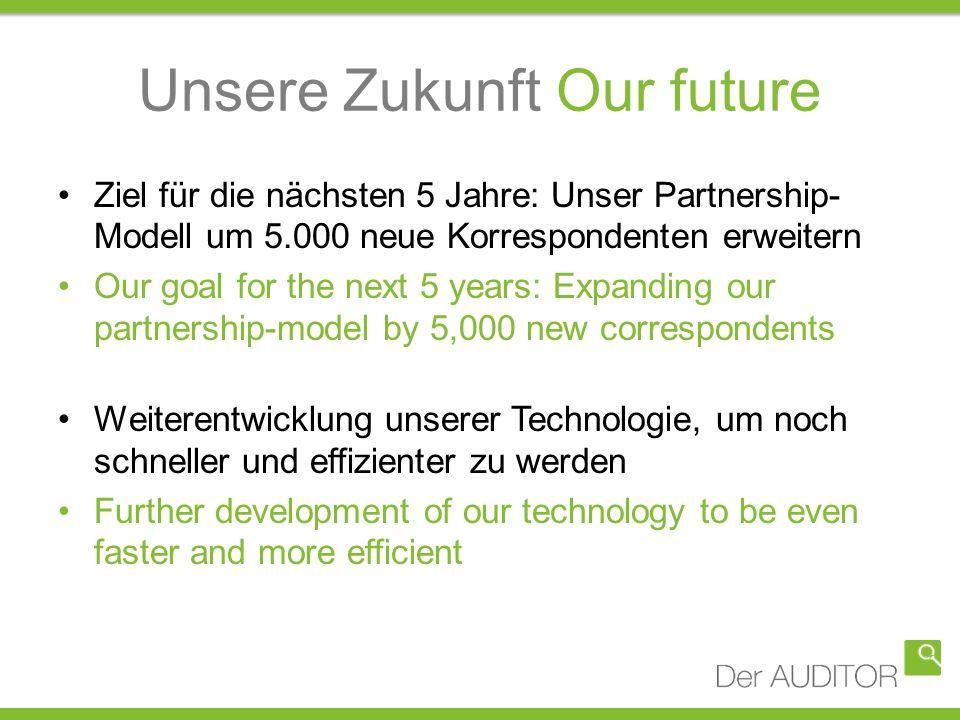 Unsere Zukunft Our future Ziel für die nächsten 5 Jahre: Unser Partnership- Modell um 5.000 neue Korrespondenten erweitern Our goal for the next 5 yea