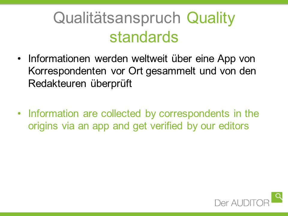 Qualitätsanspruch Quality standards Informationen werden weltweit über eine App von Korrespondenten vor Ort gesammelt und von den Redakteuren überprüft Information are collected by correspondents in the origins via an app and get verified by our editors