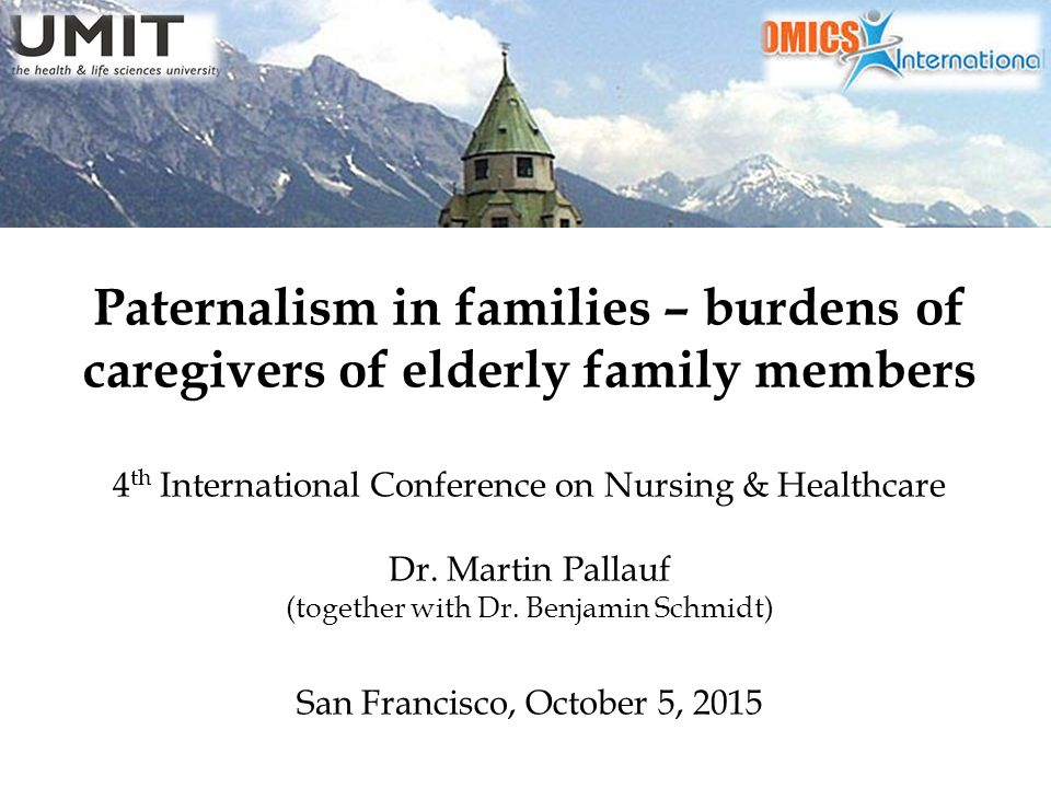 Paternalism in families – burdens of caregivers of elderly family members 4 th International Conference on Nursing & Healthcare Dr.