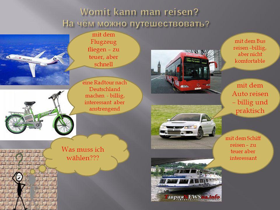 mit dem Bus reisen –billig, aber nicht komfortable mit dem Flugzeug fliegen – zu teuer, aber schnell eine Radtour nach Deutschland machen - billig, in