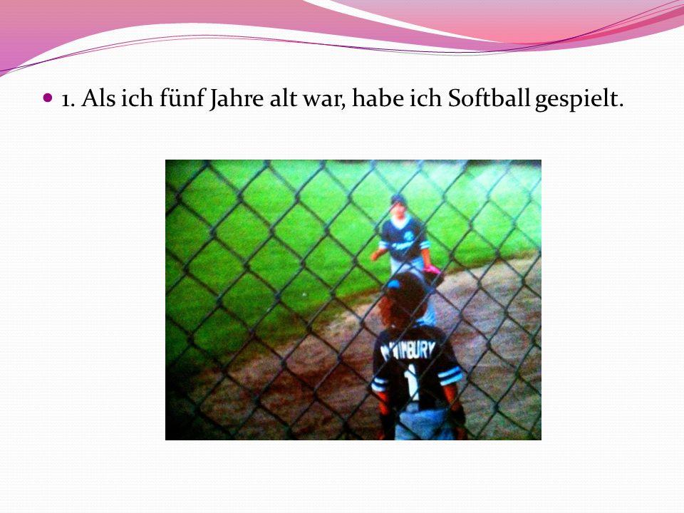 1. Als ich fünf Jahre alt war, habe ich Softball gespielt.
