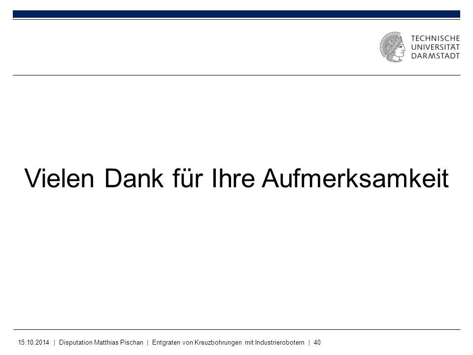 15.10.2014 | Disputation Matthias Pischan | Entgraten von Kreuzbohrungen mit Industrierobotern | 40 Vielen Dank für Ihre Aufmerksamkeit